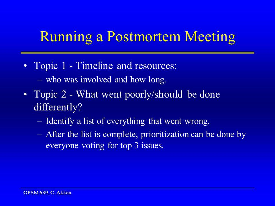 OPSM 639, C. Akkan Running a Postmortem Meeting Topic 1 - Timeline and resources: –who was involved and how long. Topic 2 - What went poorly/should be