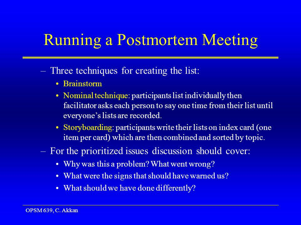OPSM 639, C. Akkan Running a Postmortem Meeting –Three techniques for creating the list: Brainstorm Nominal technique: participants list individually