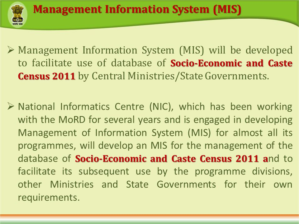 Socio-Economic and Caste Census 2011 Management Information System (MIS) will be developed to facilitate use of database of Socio-Economic and Caste Census 2011 by Central Ministries/State Governments.