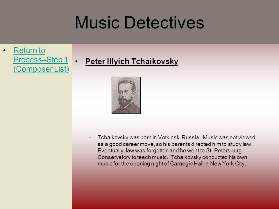 Music Detectives Return to Process–Step 1 (Composer List)Return to Process–Step 1 (Composer List) Peter Illyich Tchaikovsky –Tchaikovsky was born in Votkinsk, Russia.