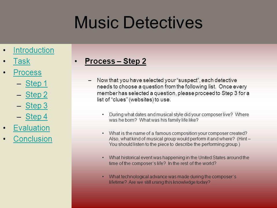 Music Detectives Introduction Task Process –Step 1Step 1 –Step 2Step 2 –Step 3Step 3 –Step 4Step 4 Evaluation Conclusion Process – Step 2 –Now that you have selected your suspect, each detective needs to choose a question from the following list.
