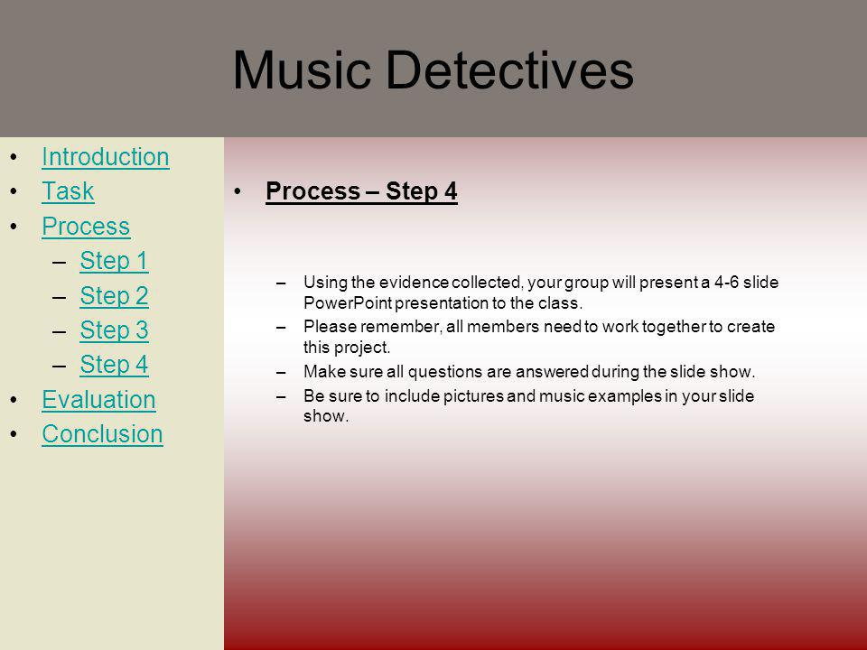 Music Detectives Introduction Task Process –Step 1Step 1 –Step 2Step 2 –Step 3Step 3 –Step 4Step 4 Evaluation Conclusion Process – Step 4 –Using the evidence collected, your group will present a 4-6 slide PowerPoint presentation to the class.
