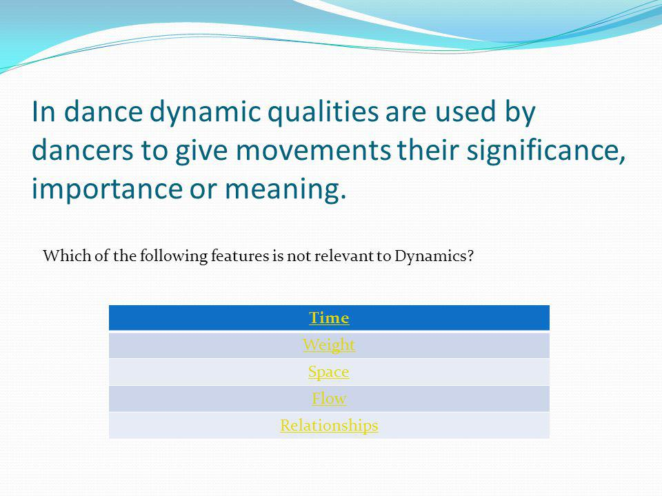 In dance dynamic qualities are used by dancers to give movements their significance, importance or meaning.