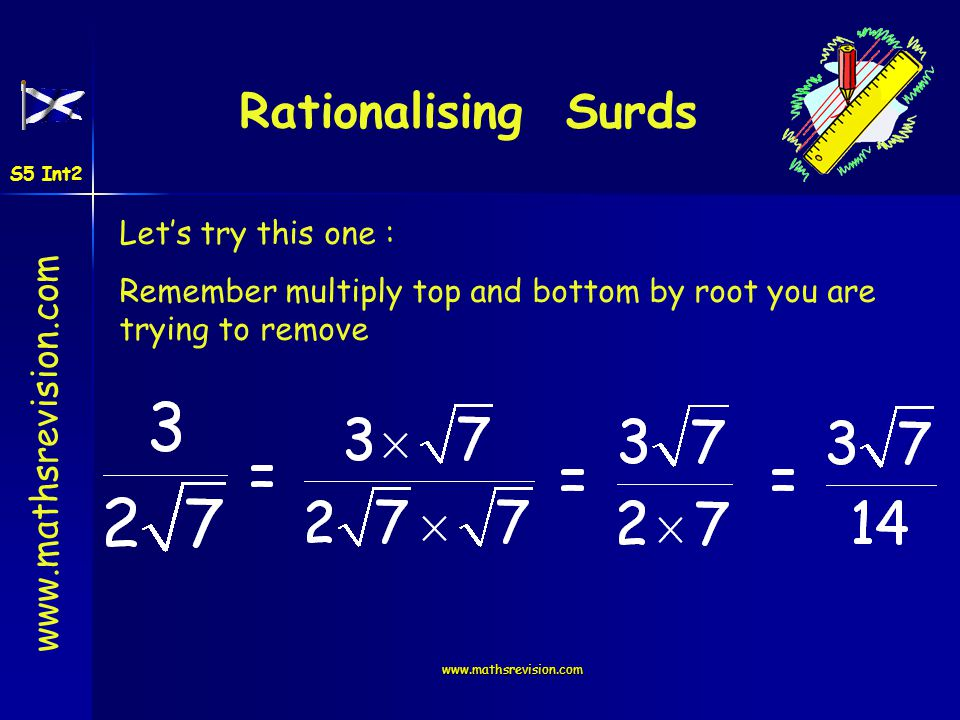 www.mathsrevision.com Lets try this one : Remember multiply top and bottom by root you are trying to remove Rationalising Surds S5 Int2
