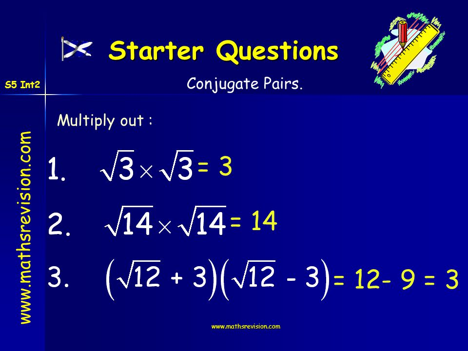 www.mathsrevision.com Starter Questions Multiply out : = 3 = 14 = 12- 9 = 3 Conjugate Pairs. S5 Int2