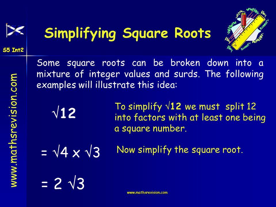 www.mathsrevision.com 45 = 9 x 5 = 3 5 32 = 16 x 2 = 4 2 72 = 4 x 18 = 2 x 9 x 2 = 2 x 3 x 2 = 6 2 Have a go .