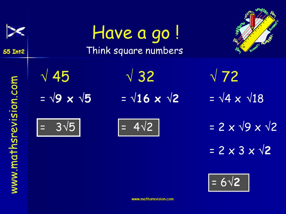 www.mathsrevision.com 45 = 9 x 5 = 3 5 32 = 16 x 2 = 4 2 72 = 4 x 18 = 2 x 9 x 2 = 2 x 3 x 2 = 6 2 Have a go ! Think square numbers S5 Int2