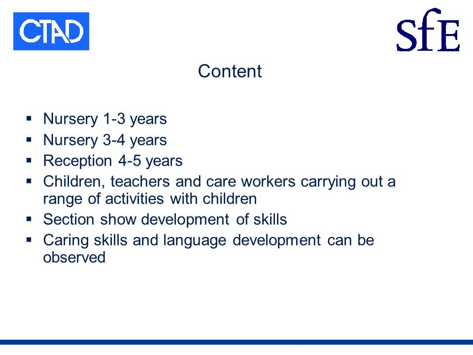 Content Nursery 1-3 years Nursery 3-4 years Reception 4-5 years Children, teachers and care workers carrying out a range of activities with children Section show development of skills Caring skills and language development can be observed