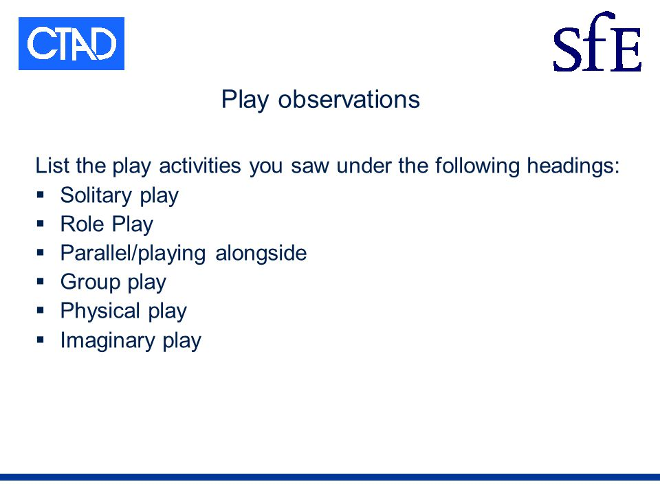 Play observations List the play activities you saw under the following headings: Solitary play Role Play Parallel/playing alongside Group play Physical play Imaginary play