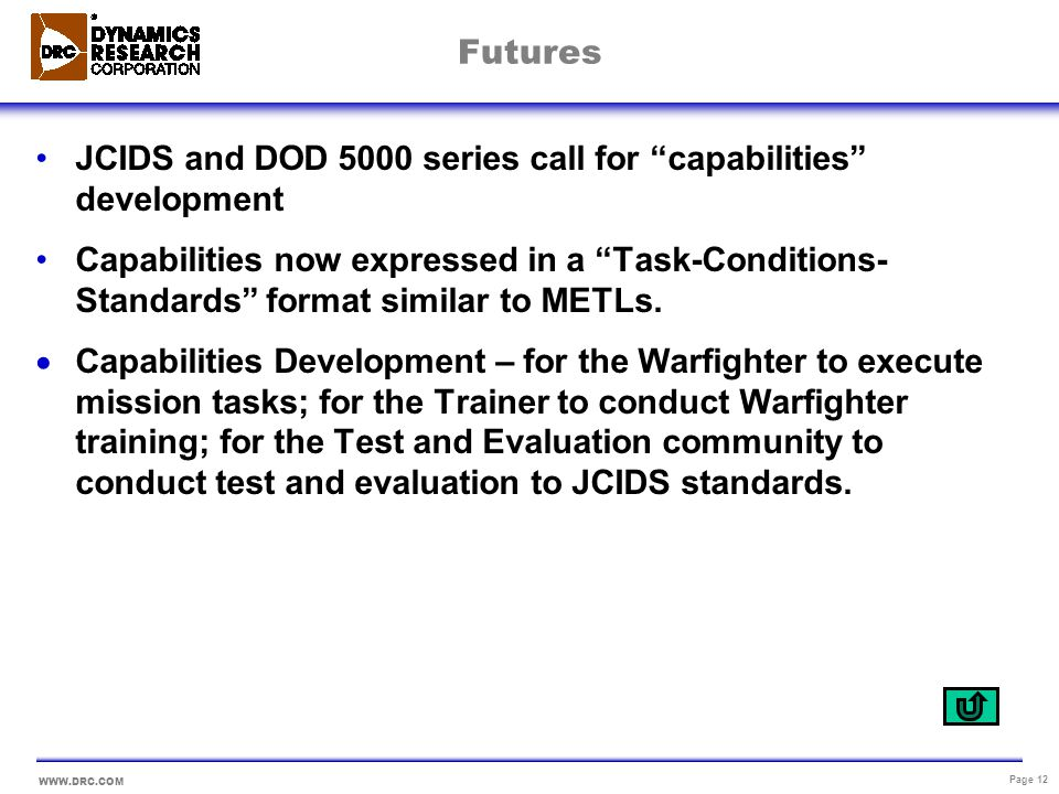 WWW.DRC.COM Page 12 Futures JCIDS and DOD 5000 series call for capabilities development Capabilities now expressed in a Task-Conditions- Standards for