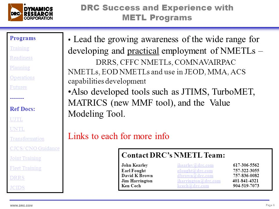 WWW.DRC.COM Page 7 DRCs Six Business Solutions- METLs enable People Process Technology IT Infrastructure Services Business Intelligence Business Transformation Training and Performance Support Automated Case Management Acquisition Management Programs Training Readiness Planning Operations Futures ------- Ref Docs: UJTL UNTL Transformation CJCS/ CNO Guidance Joint Training Fleet Training DRRS JCIDS Contact DRC