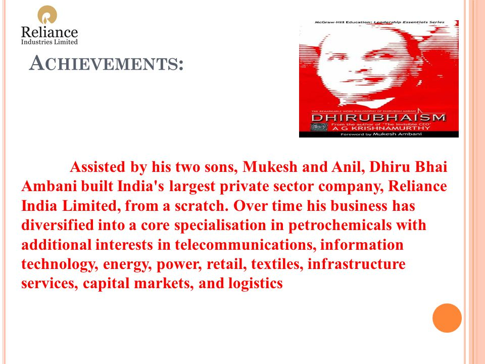 A CHIEVEMENTS : Assisted by his two sons, Mukesh and Anil, Dhiru Bhai Ambani built India s largest private sector company, Reliance India Limited, from a scratch.