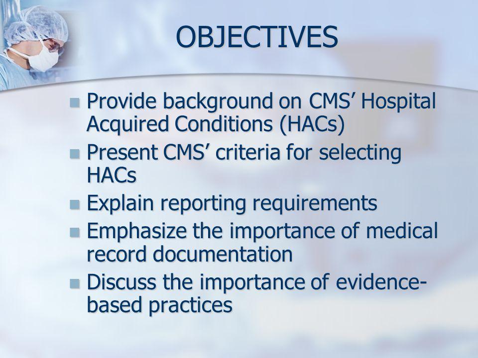 OBJECTIVES Provide background on CMS Hospital Acquired Conditions (HACs) Provide background on CMS Hospital Acquired Conditions (HACs) Present CMS cri