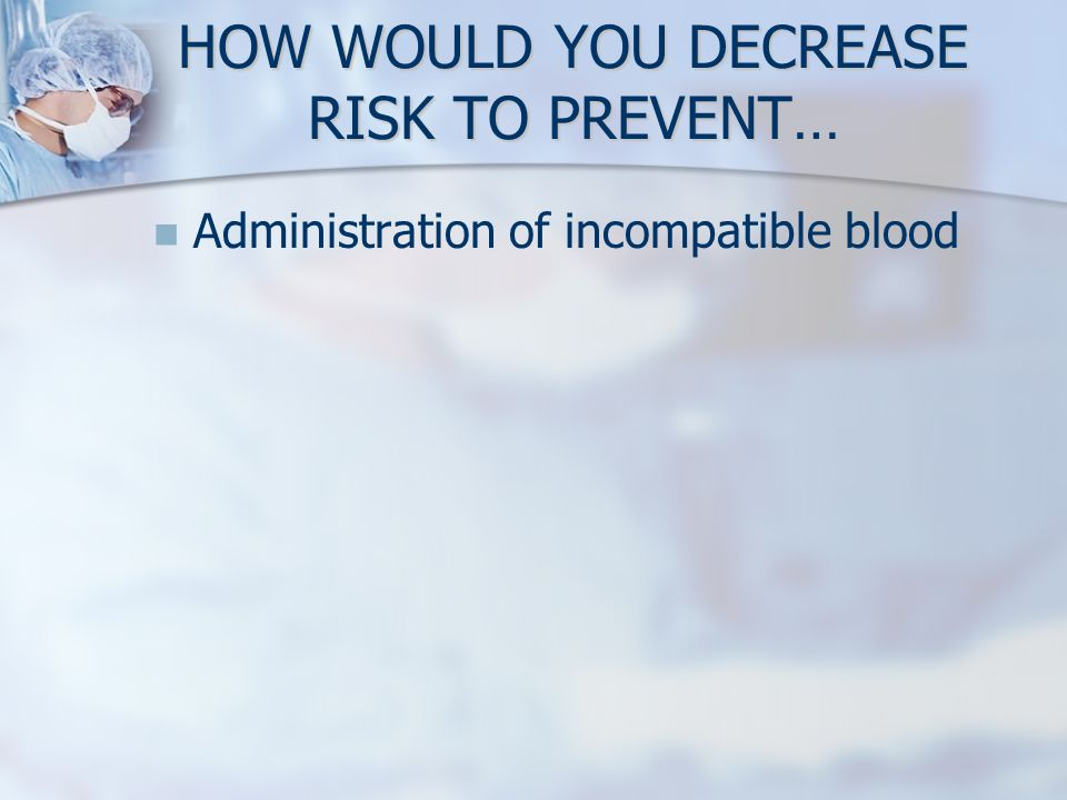 HOW WOULD YOU DECREASE RISK TO PREVENT… Administration of incompatible blood