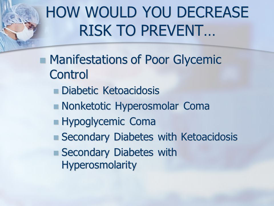 HOW WOULD YOU DECREASE RISK TO PREVENT… Manifestations of Poor Glycemic Control Manifestations of Poor Glycemic Control Diabetic Ketoacidosis Diabetic