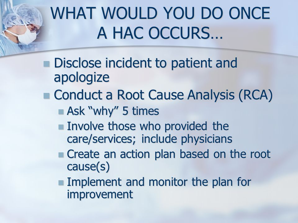 WHAT WOULD YOU DO ONCE A HAC OCCURS… Disclose incident to patient and apologize Disclose incident to patient and apologize Conduct a Root Cause Analys
