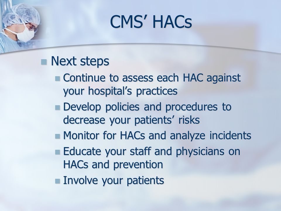Next steps Next steps Continue to assess each HAC against your hospitals practices Continue to assess each HAC against your hospitals practices Develo