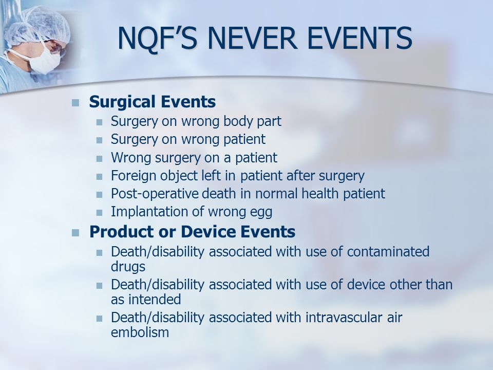 NQFS NEVER EVENTS Surgical Events Surgery on wrong body part Surgery on wrong patient Wrong surgery on a patient Foreign object left in patient after