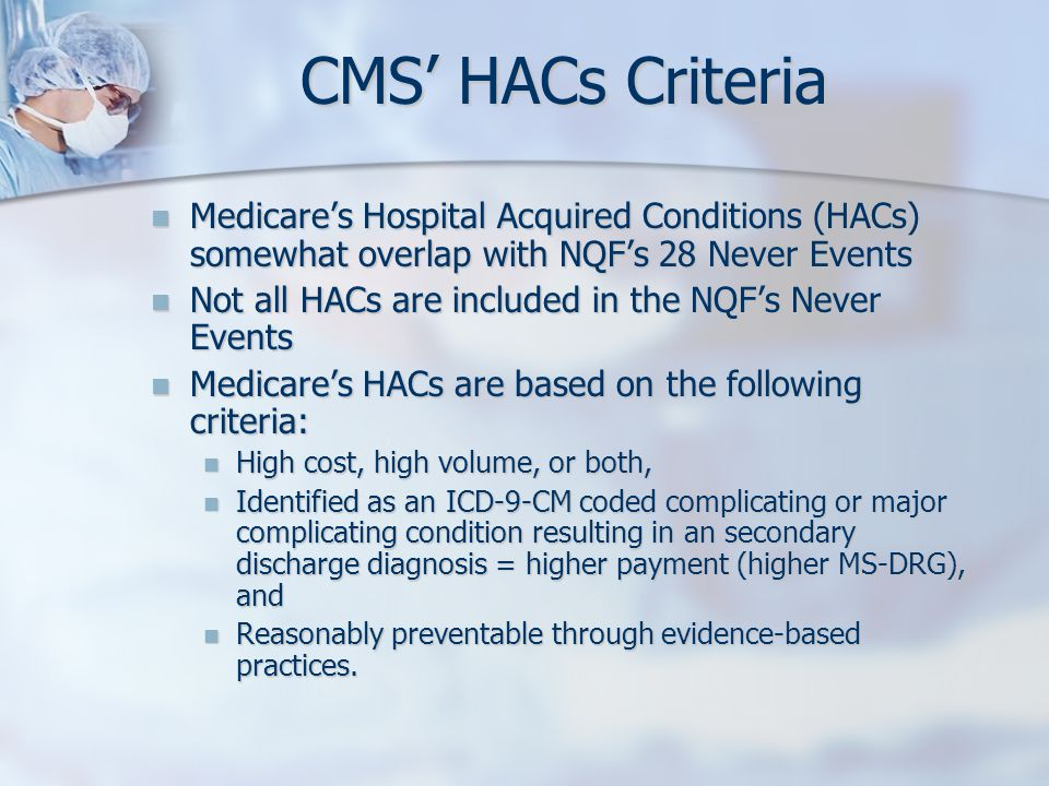 REPORTING CMS required reporting on claims for discharges starting 10/1/07 CMS required reporting on claims for discharges starting 10/1/07 Starting 10/1/08, CMS will no longer pay for the extra cost of treating patients with HACs Starting 10/1/08, CMS will no longer pay for the extra cost of treating patients with HACs Insurance companies in alignment with CMS Insurance companies in alignment with CMS