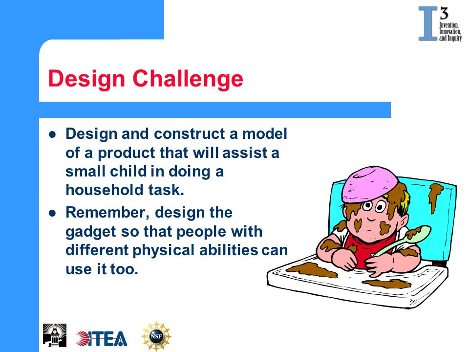 Design Challenge Design and construct a model of a product that will assist a small child in doing a household task. Remember, design the gadget so th