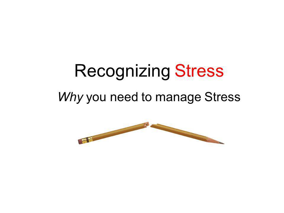 Recognizing Stress Why you need to manage Stress