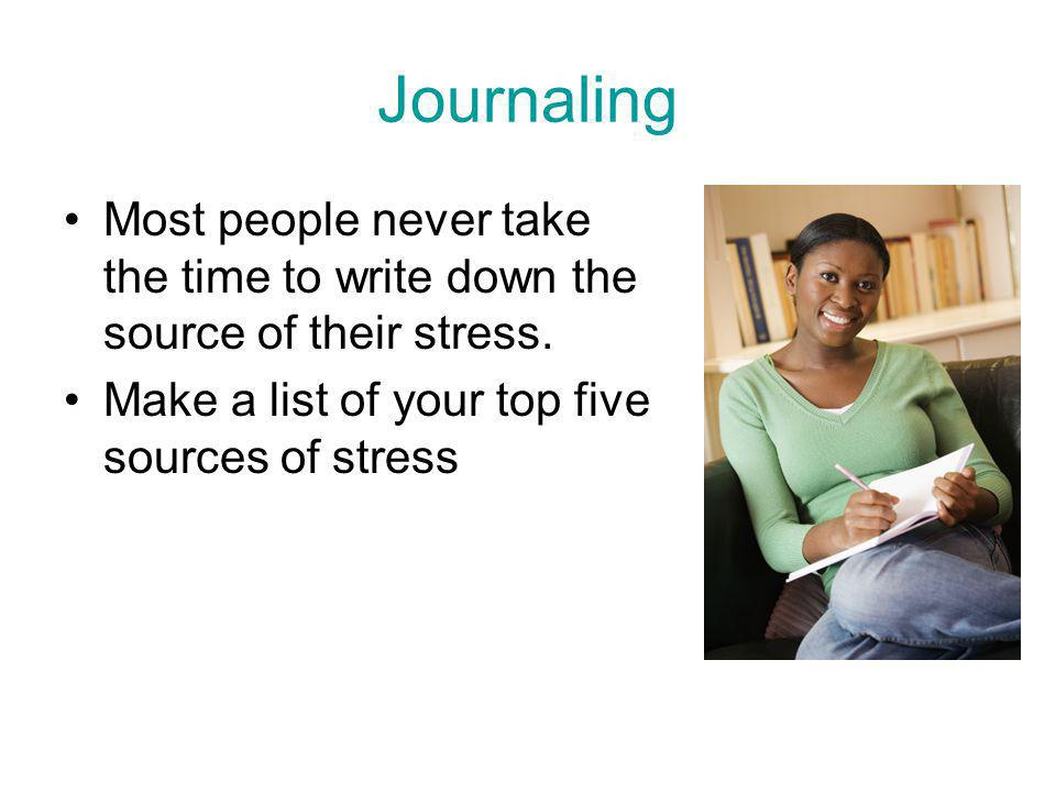 Journaling Most people never take the time to write down the source of their stress.