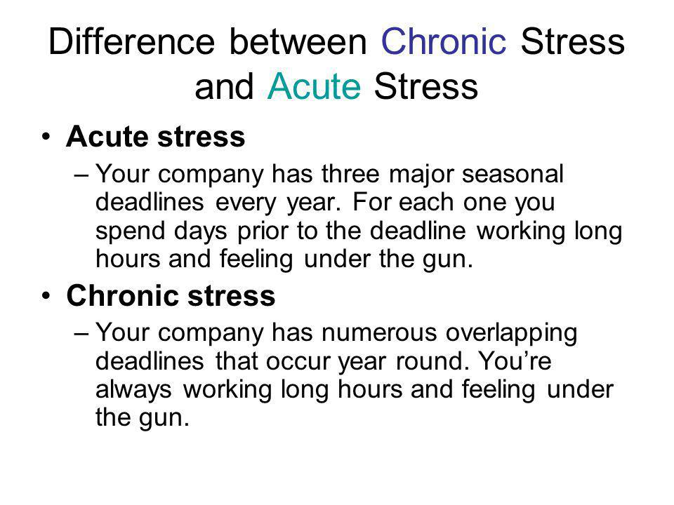 Difference between Chronic Stress and Acute Stress Acute stress –Your company has three major seasonal deadlines every year.