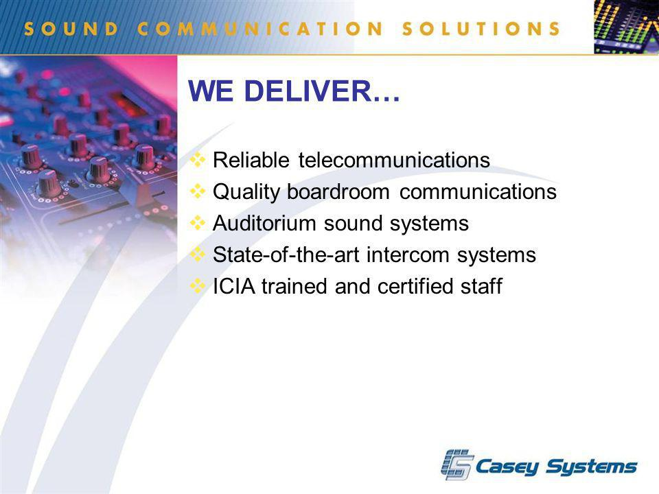 WE DELIVER… Reliable telecommunications Quality boardroom communications Auditorium sound systems State-of-the-art intercom systems ICIA trained and certified staff