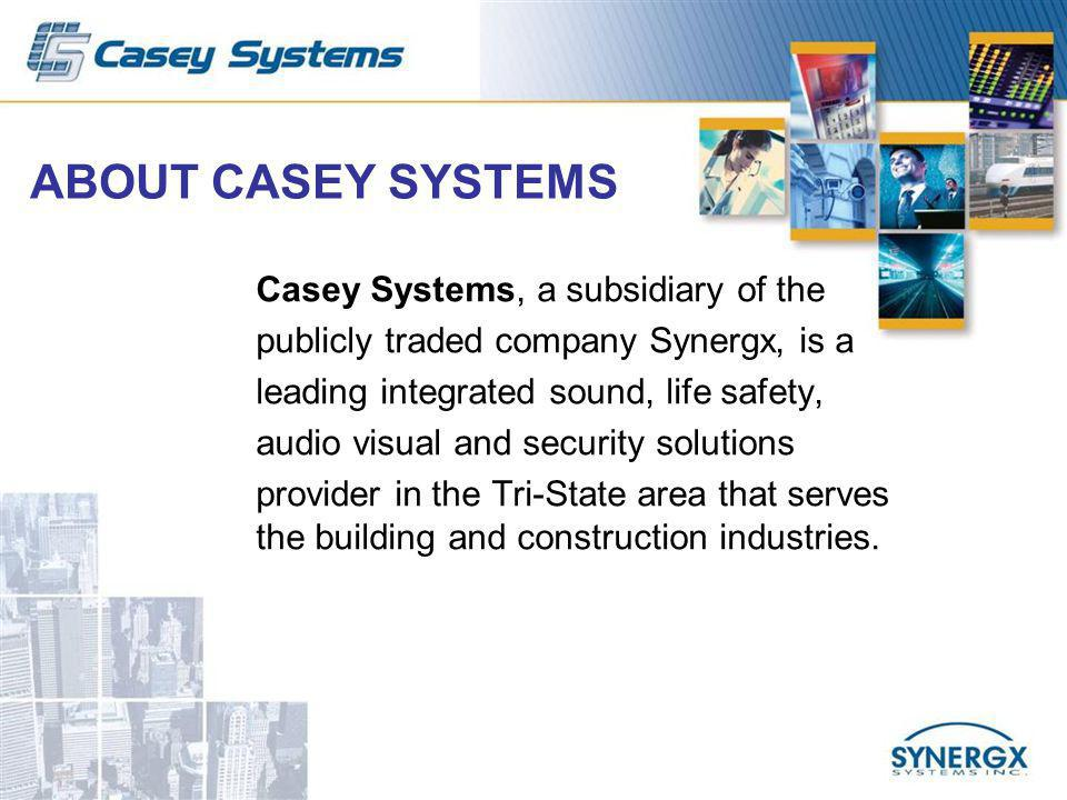 ABOUT CASEY SYSTEMS Casey Systems, a subsidiary of the publicly traded company Synergx, is a leading integrated sound, life safety, audio visual and security solutions provider in the Tri-State area that serves the building and construction industries.