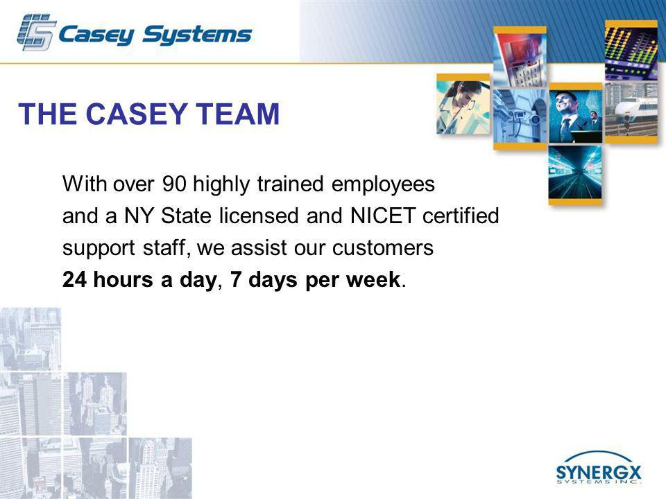 THE CASEY TEAM With over 90 highly trained employees and a NY State licensed and NICET certified support staff, we assist our customers 24 hours a day, 7 days per week.
