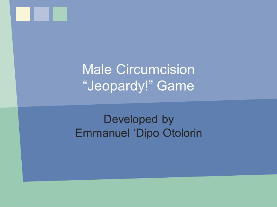 Male Circumcision Jeopardy! Game Developed by Emmanuel Dipo Otolorin MC Jeopardy! Game