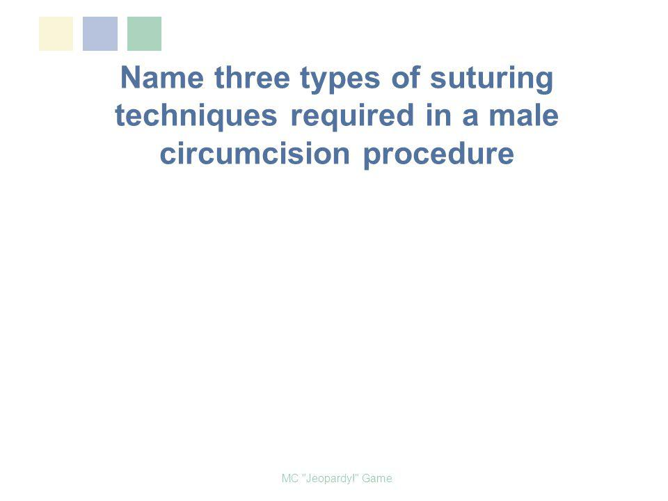 Name three types of suturing techniques required in a male circumcision procedure MC Jeopardy! Game