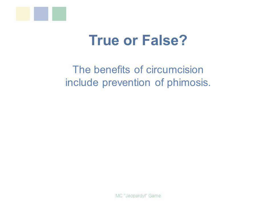 True or False? The benefits of circumcision include prevention of phimosis. MC Jeopardy! Game