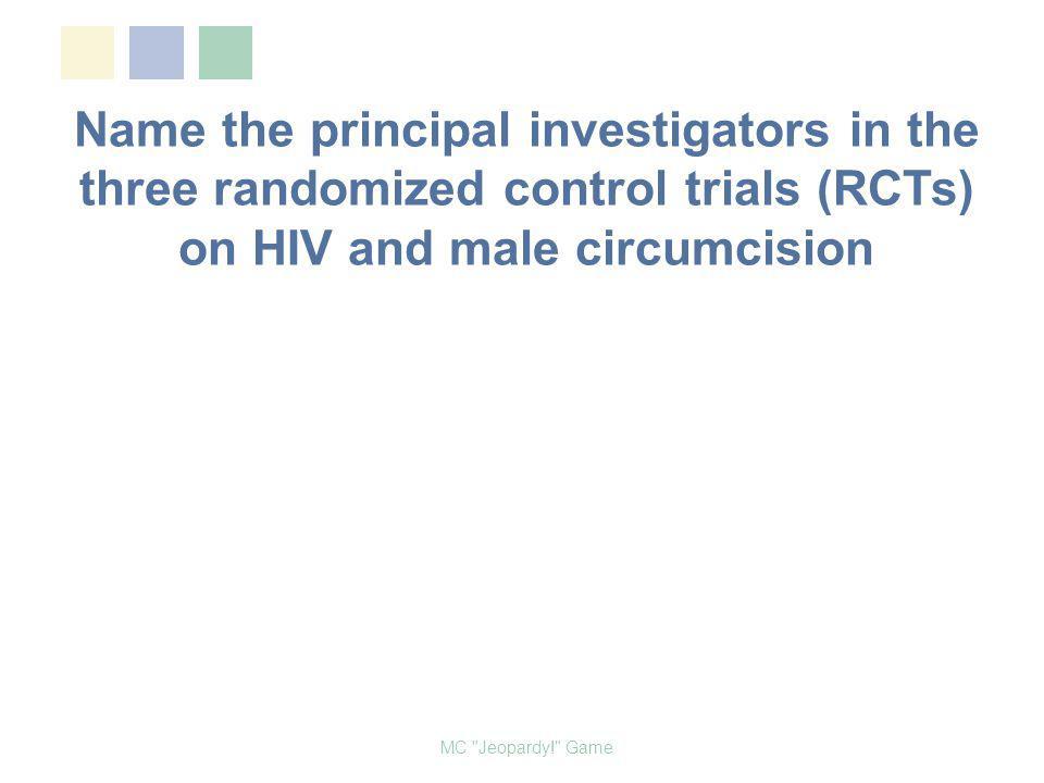 Name the principal investigators in the three randomized control trials (RCTs) on HIV and male circumcision MC Jeopardy! Game