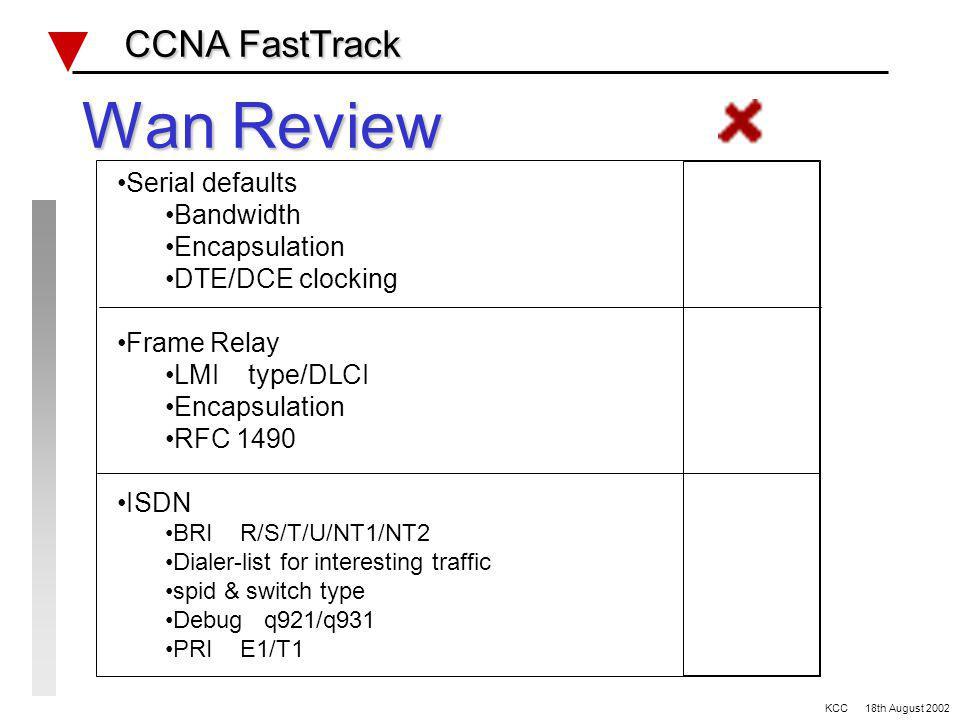 WAN CCNA FastTrack CCNA FastTrack RTR-2 RTR-1 Se0 L0 E0 L0 192.168.0.0/24 192.168.5.0/24 TFTP server 192.168.0.99 192.168.192.1/32 192.168.192.2/32 192.168.128.0/___ 10.10.1.1/28 L1 172.10.10.1/28 L2 L1 10.10.2.1/28 172.10.10.17/28 L2 Frame Relay DLCI 102 DLCI 201 Se1 ISDN ISDN switch type _____________ Frame Relay details; Ref: Lab #5 KCC 18th August 2002