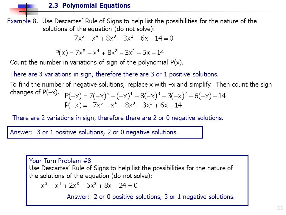 2.3 Polynomial Equations 11 There are 3 variations in sign, therefore there are 3 or 1 positive solutions. Example 8. Use Descartes Rule of Signs to h