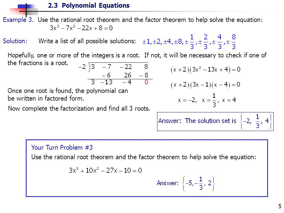 2.3 Polynomial Equations 5 Example 3. Use the rational root theorem and the factor theorem to help solve the equation: Solution: Write a list of all p