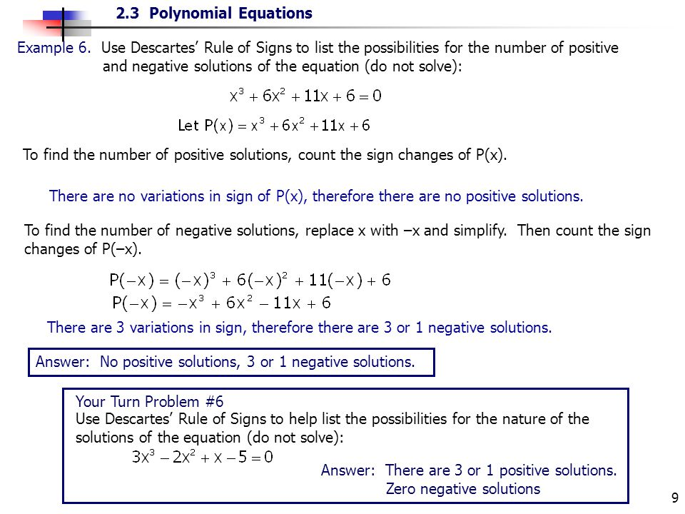 2.3 Polynomial Equations 9 Answer: No positive solutions, 3 or 1 negative solutions. Example 6. Use Descartes Rule of Signs to list the possibilities