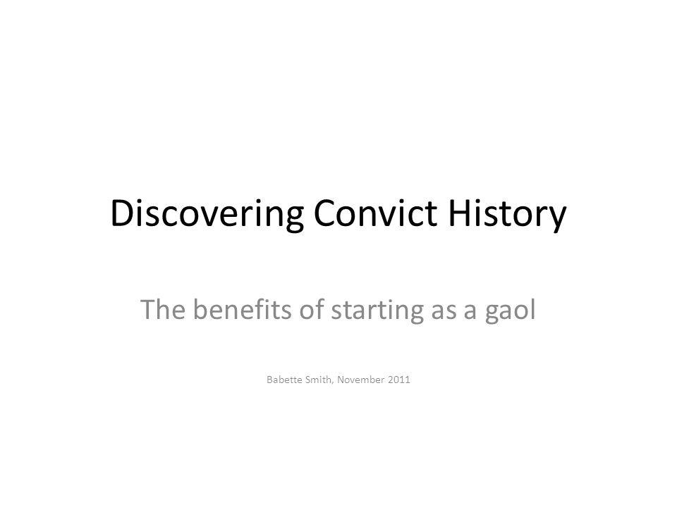 Discovering Convict History The benefits of starting as a gaol Babette Smith, November 2011