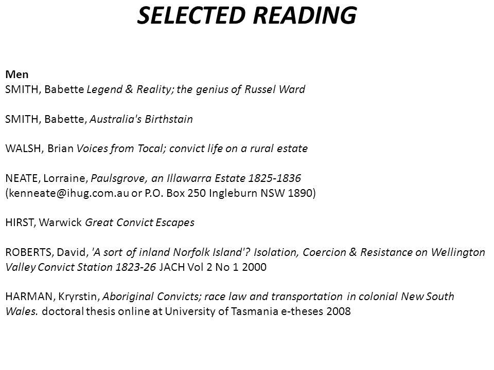 SELECTED READING Men SMITH, Babette Legend & Reality; the genius of Russel Ward SMITH, Babette, Australia s Birthstain WALSH, Brian Voices from Tocal; convict life on a rural estate NEATE, Lorraine, Paulsgrove, an Illawarra Estate 1825-1836 (kenneate@ihug.com.au or P.O.