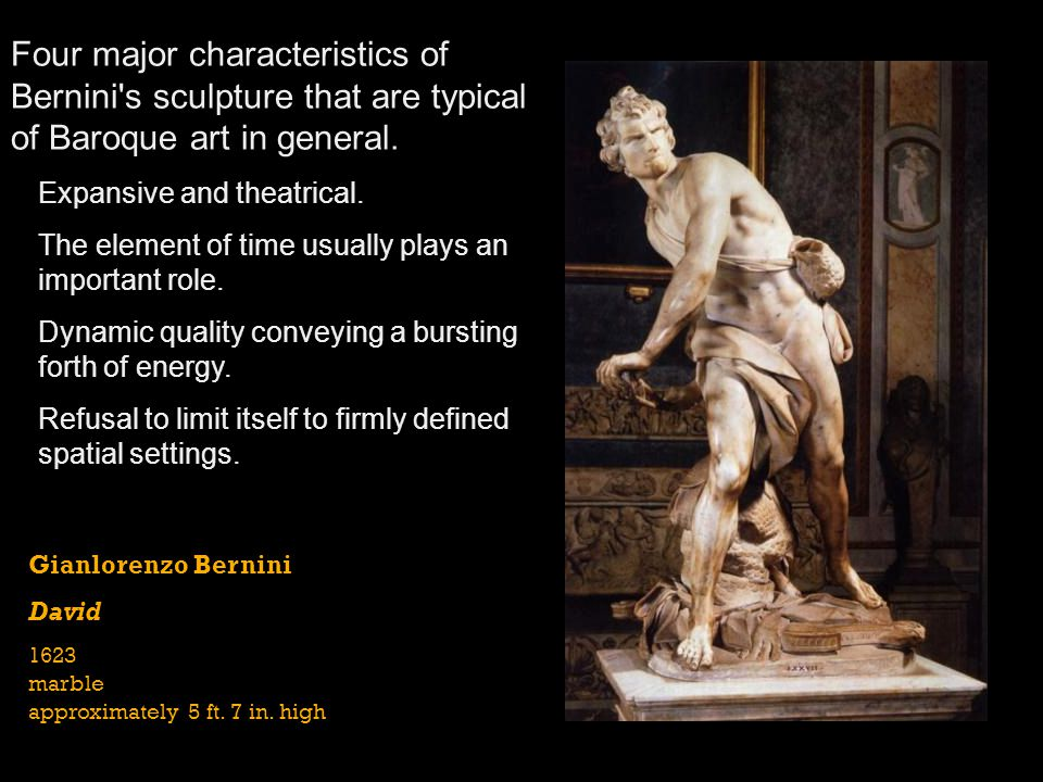 Gianlorenzo Bernini David 1623 marble approximately 5 ft. 7 in. high Four major characteristics of Bernini's sculpture that are typical of Baroque art