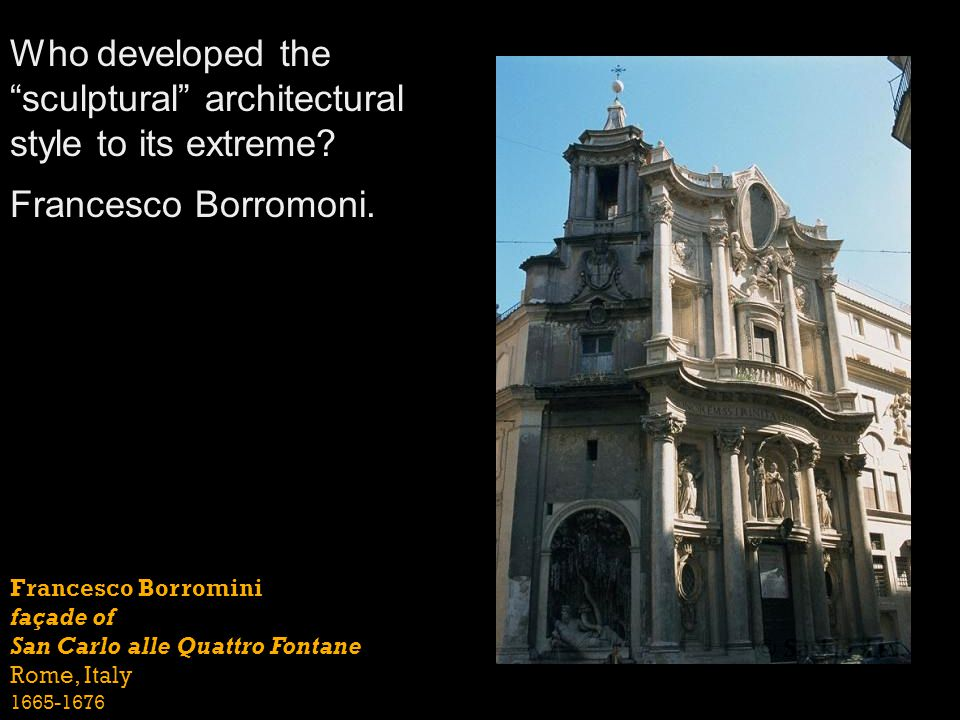 Francesco Borromini façade of San Carlo alle Quattro Fontane Rome, Italy 1665-1676 Who developed thesculptural architectural style to its extreme? Fra