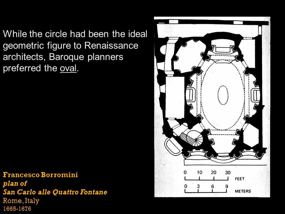 Francesco Borromini plan of San Carlo alle Quattro Fontane Rome, Italy 1665-1676 While the circle had been the ideal geometric figure to Renaissance a