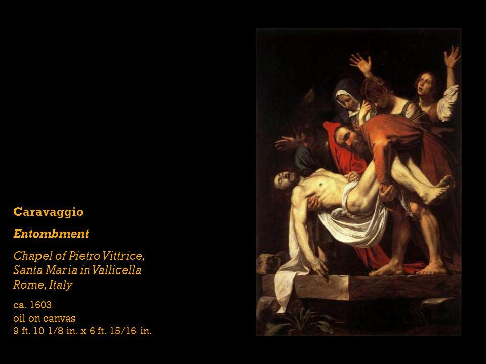 Caravaggio Entombment Chapel of Pietro Vittrice, Santa Maria in Vallicella Rome, Italy ca. 1603 oil on canvas 9 ft. 10 1/8 in. x 6 ft. 15/16 in.