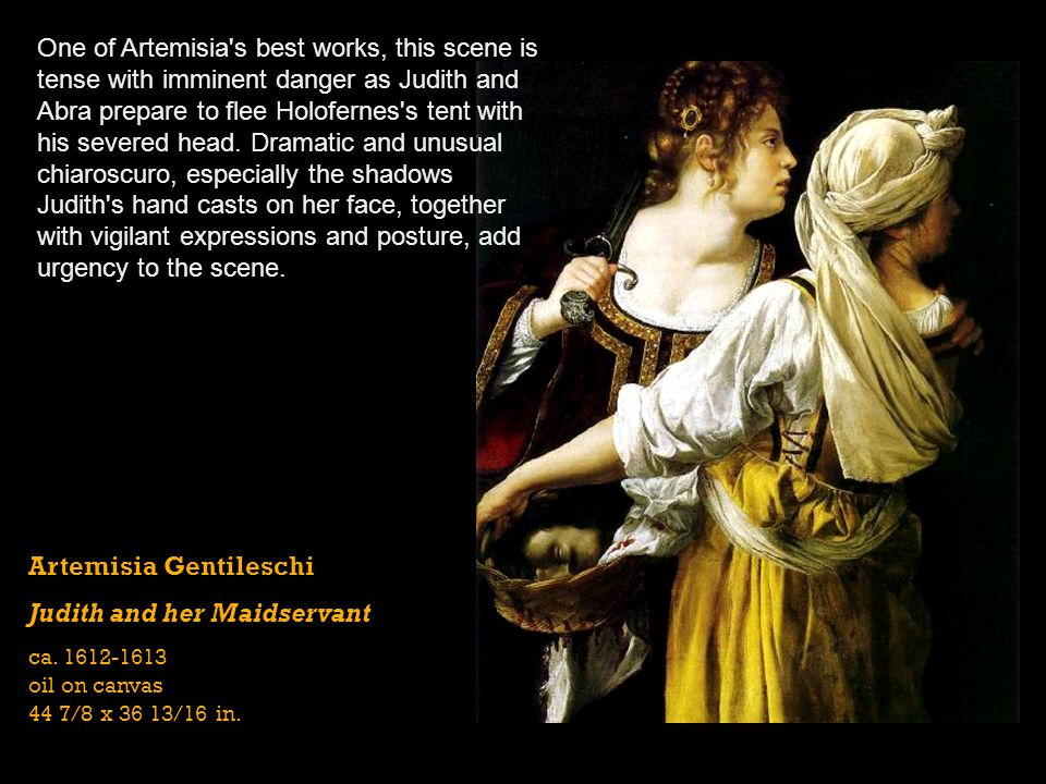 Artemisia Gentileschi Judith and her Maidservant ca. 1612-1613 oil on canvas 44 7/8 x 36 13/16 in. One of Artemisia's best works, this scene is tense