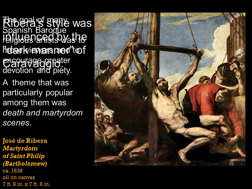 José de Ribera Martyrdom of Saint Philip (Bartholomew) ca. 1639 oil on canvas 7 ft. 8 in. x 7 ft. 8 in. The goal of many Spanish Baroque religious art