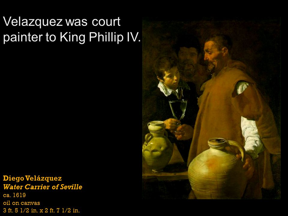Diego Velázquez Water Carrier of Seville ca. 1619 oil on canvas 3 ft. 5 1/2 in. x 2 ft. 7 1/2 in. Velazquez was court painter to King Phillip IV.