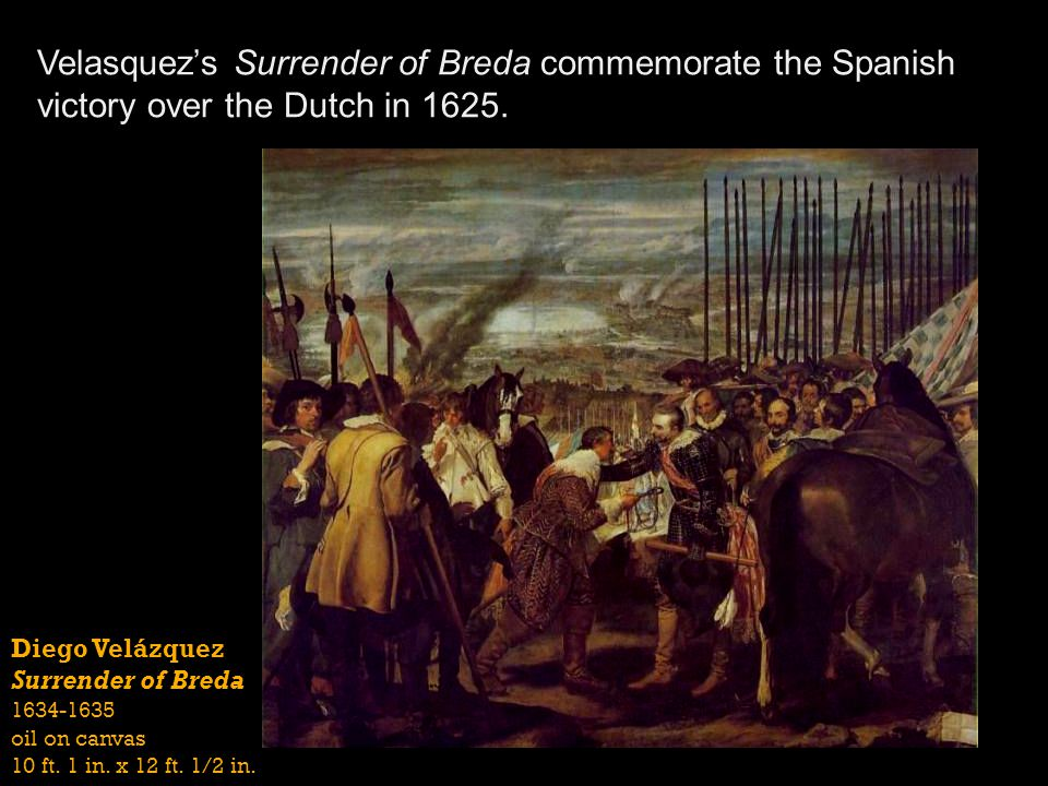 Diego Velázquez Surrender of Breda 1634-1635 oil on canvas 10 ft. 1 in. x 12 ft. 1/2 in. Velasquezs Surrender of Breda commemorate the Spanish victory