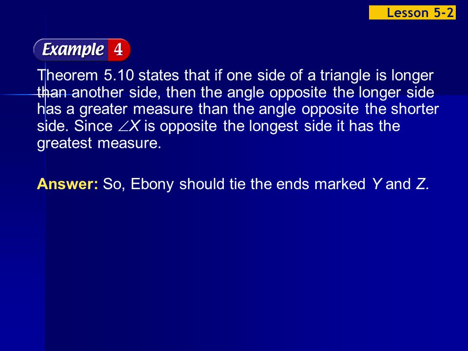 Example 2-4a Theorem 5.10 states that if one side of a triangle is longer than another side, then the angle opposite the longer side has a greater measure than the angle opposite the shorter side.