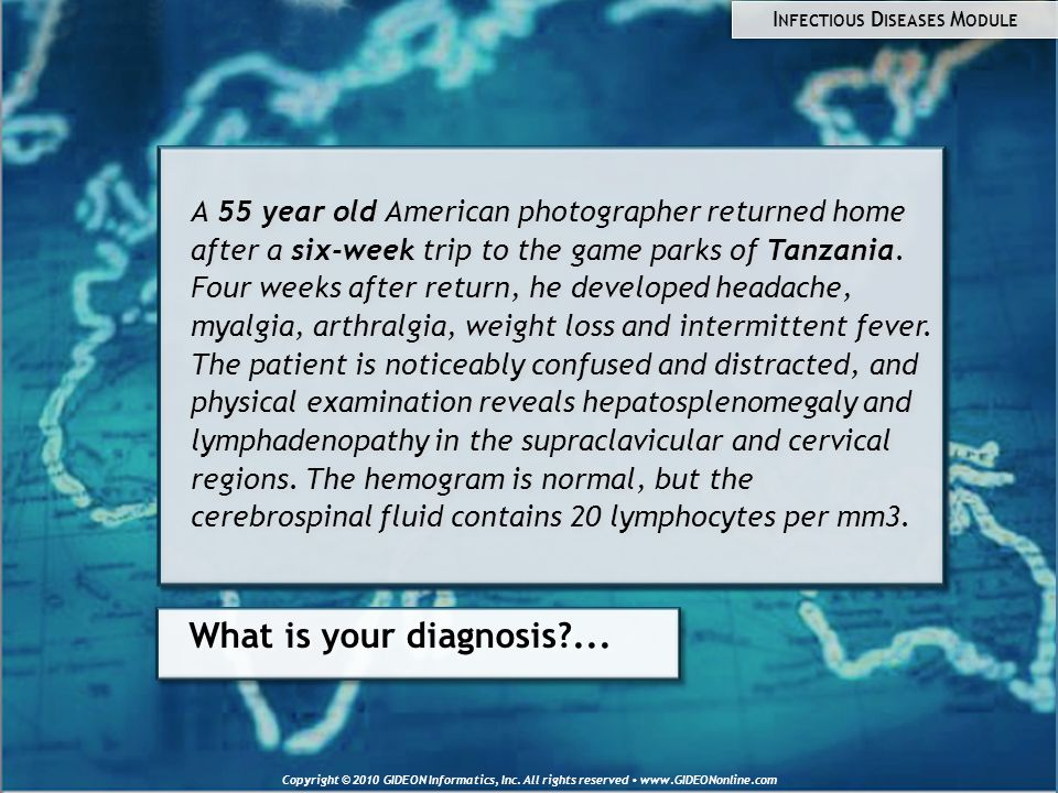 Copyright © 2010 GIDEON Informatics, Inc. All rights reserved www.GIDEONonline.com What is your diagnosis?... A 55 year old American photographer retu